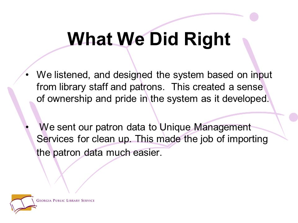 What We Did Right We listened, and designed the system based on input from library staff and patrons.