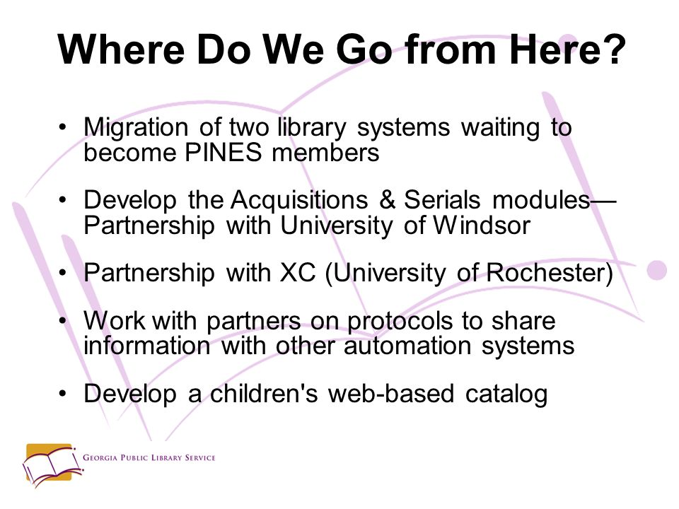 Migration of two library systems waiting to become PINES members Develop the Acquisitions & Serials modules Partnership with University of Windsor Partnership with XC (University of Rochester) Work with partners on protocols to share information with other automation systems Develop a children s web-based catalog Where Do We Go from Here
