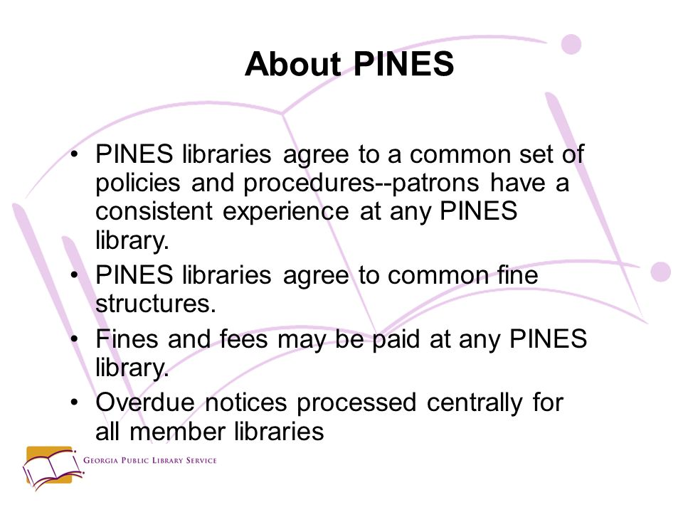 PINES libraries agree to a common set of policies and procedures--patrons have a consistent experience at any PINES library.