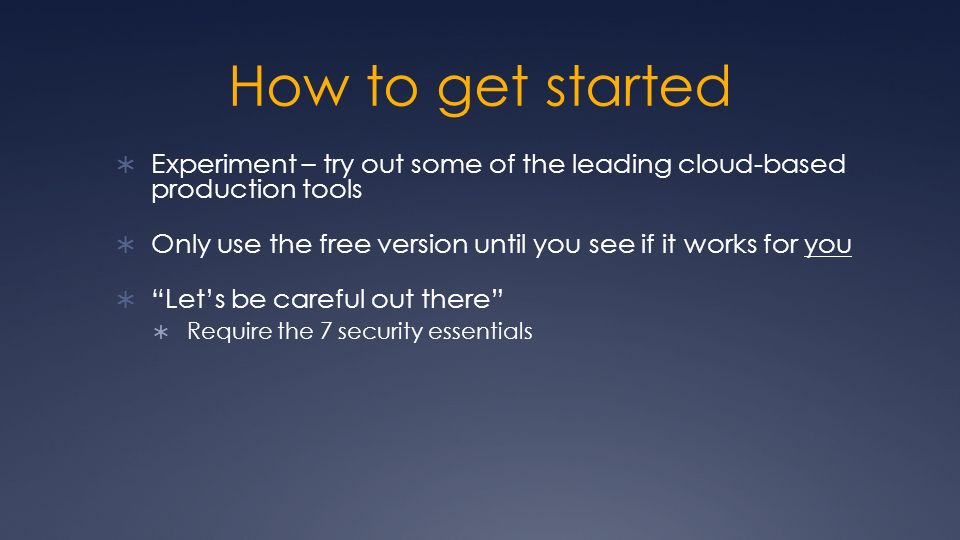 How to get started Experiment – try out some of the leading cloud-based production tools Only use the free version until you see if it works for you Lets be careful out there Require the 7 security essentials