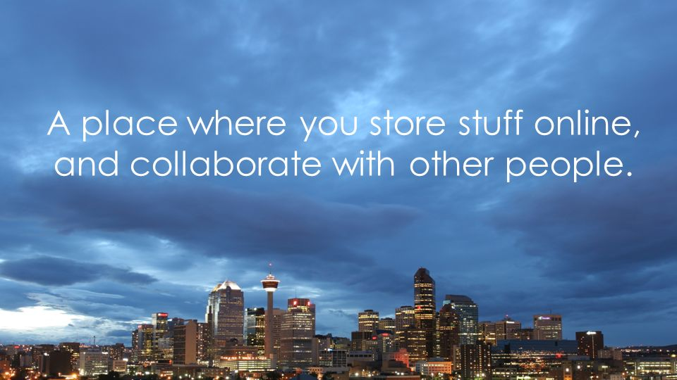 A place where you store stuff online, and collaborate with other people.