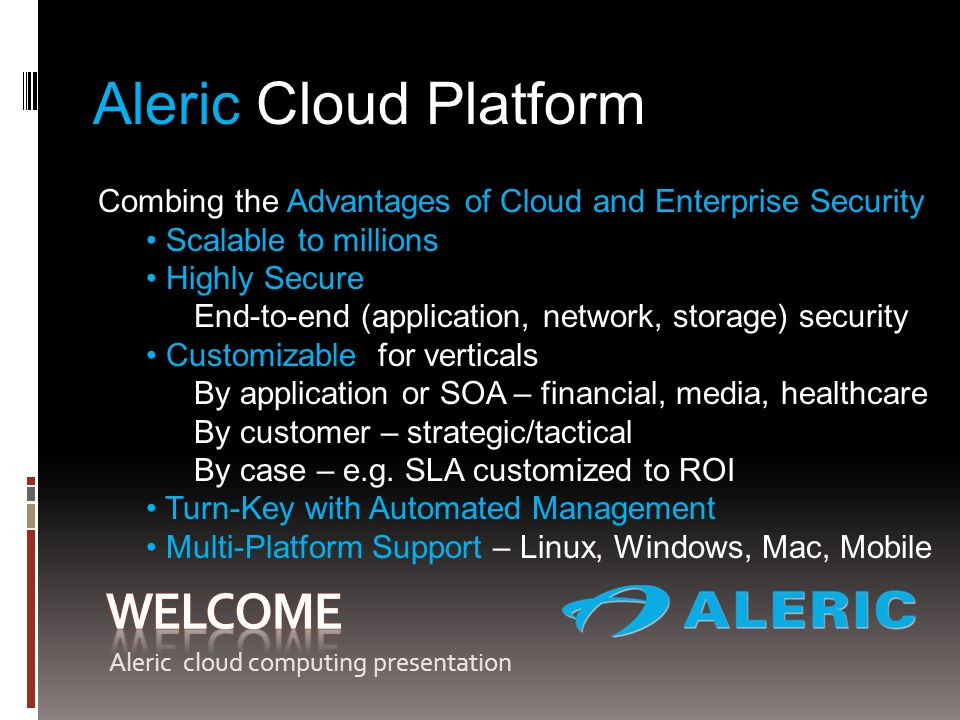 Aleric Cloud Platform Combing the Advantages of Cloud and Enterprise Security Scalable to millions Highly Secure End-to-end (application, network, storage) security Customizable for verticals By application or SOA – financial, media, healthcare By customer – strategic/tactical By case – e.g.