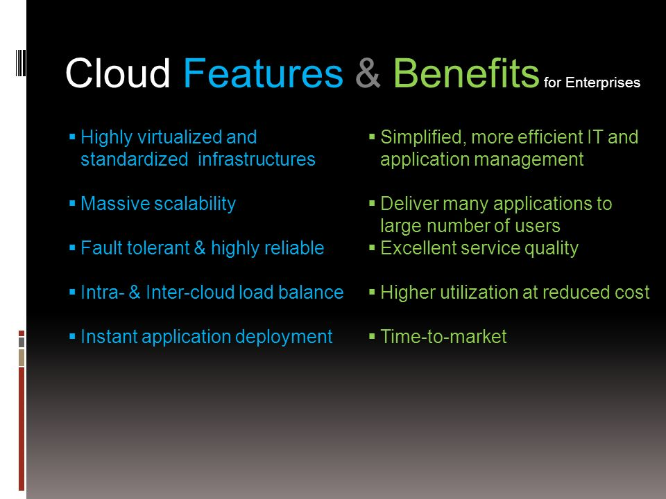 Cloud Features & Benefits for Enterprises Highly virtualized and standardized infrastructures Massive scalability Fault tolerant & highly reliable Intra- & Inter-cloud load balance Instant application deployment Simplified, more efficient IT and application management Deliver many applications to large number of users Excellent service quality Higher utilization at reduced cost Time-to-market