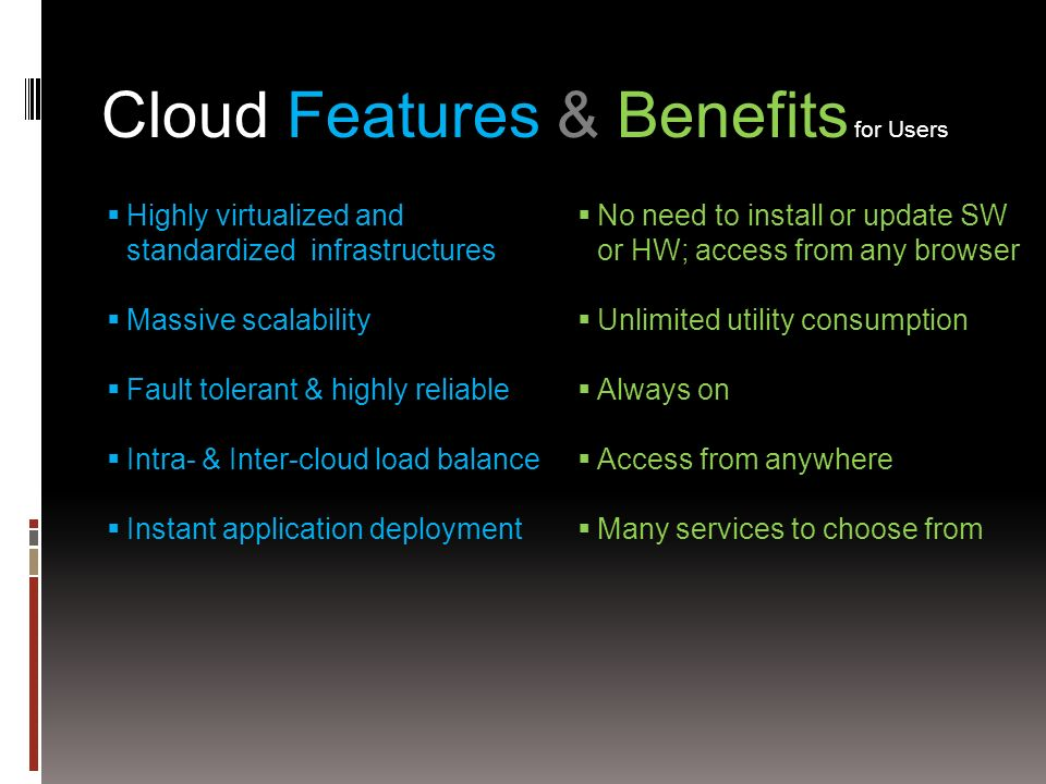 Cloud Features & Benefits for Users Highly virtualized and standardized infrastructures Massive scalability Fault tolerant & highly reliable Intra- & Inter-cloud load balance Instant application deployment No need to install or update SW or HW; access from any browser Unlimited utility consumption Always on Access from anywhere Many services to choose from