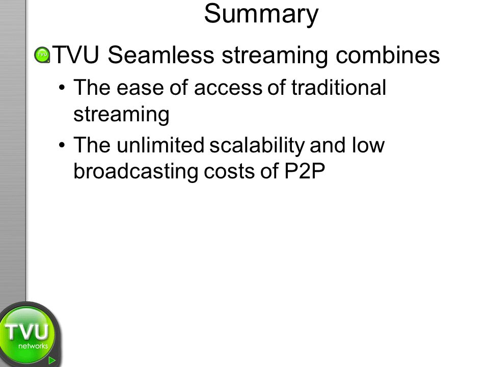 Summary TVU Seamless streaming combines The ease of access of traditional streaming The unlimited scalability and low broadcasting costs of P2P