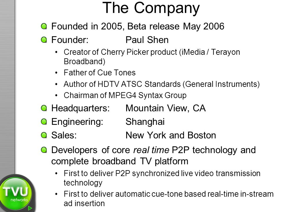 The Company Founded in 2005, Beta release May 2006 Founder: Paul Shen Creator of Cherry Picker product (iMedia / Terayon Broadband) Father of Cue Tones Author of HDTV ATSC Standards (General Instruments) Chairman of MPEG4 Syntax Group Headquarters: Mountain View, CA Engineering: Shanghai Sales:New York and Boston Developers of core real time P2P technology and complete broadband TV platform First to deliver P2P synchronized live video transmission technology First to deliver automatic cue-tone based real-time in-stream ad insertion