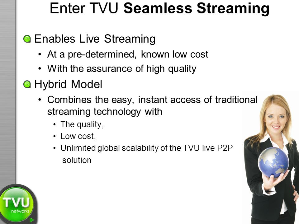 Enter TVU Seamless Streaming Enables Live Streaming At a pre-determined, known low cost With the assurance of high quality Hybrid Model Combines the easy, instant access of traditional streaming technology with The quality, Low cost, Unlimited global scalability of the TVU live P2P solution
