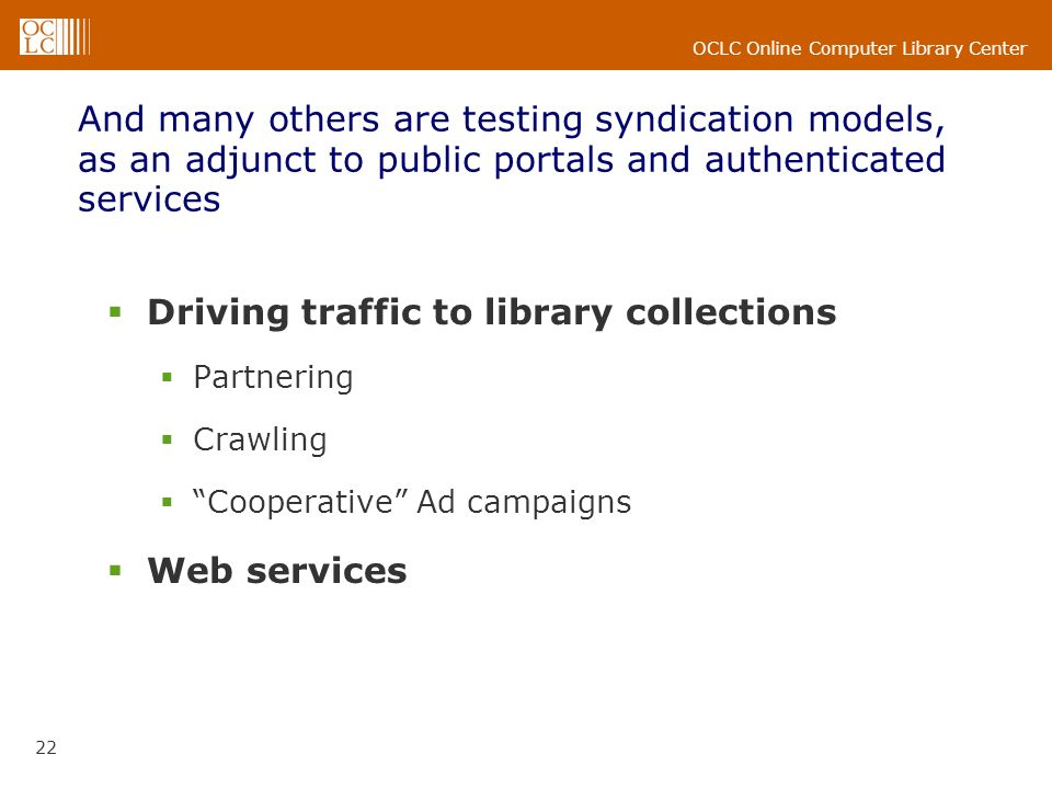 OCLC Online Computer Library Center 22 And many others are testing syndication models, as an adjunct to public portals and authenticated services Driving traffic to library collections Partnering Crawling Cooperative Ad campaigns Web services