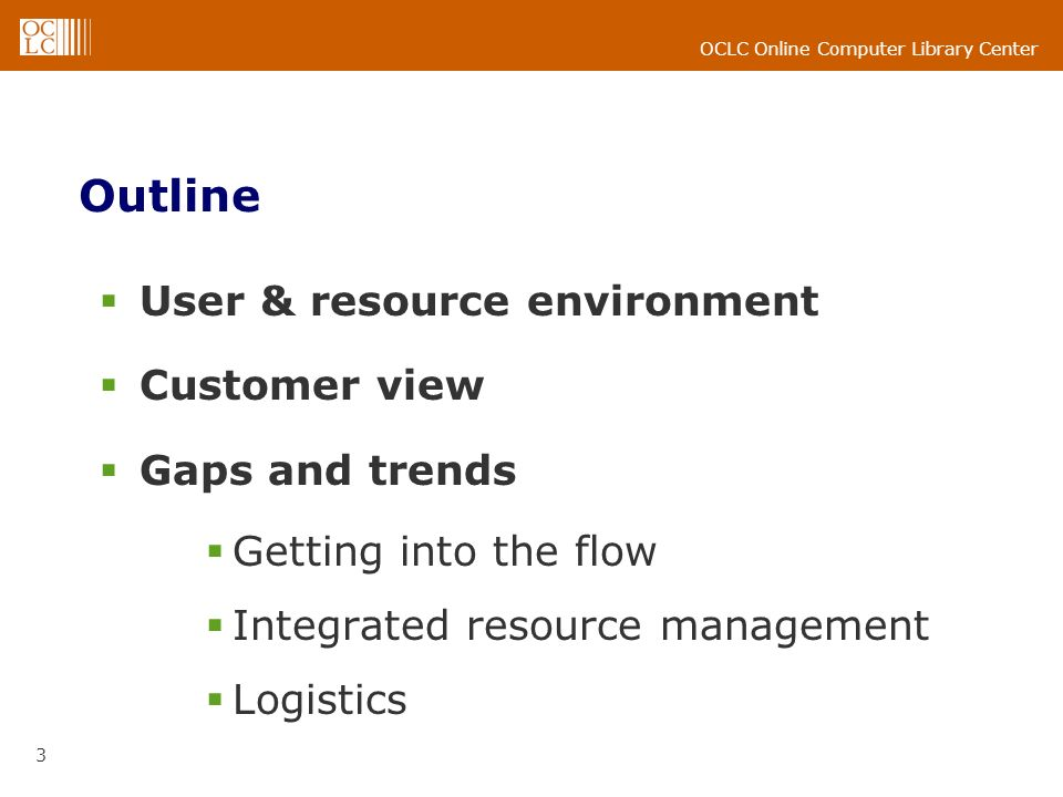 OCLC Online Computer Library Center 3 Outline User & resource environment Customer view Gaps and trends Getting into the flow Integrated resource management Logistics