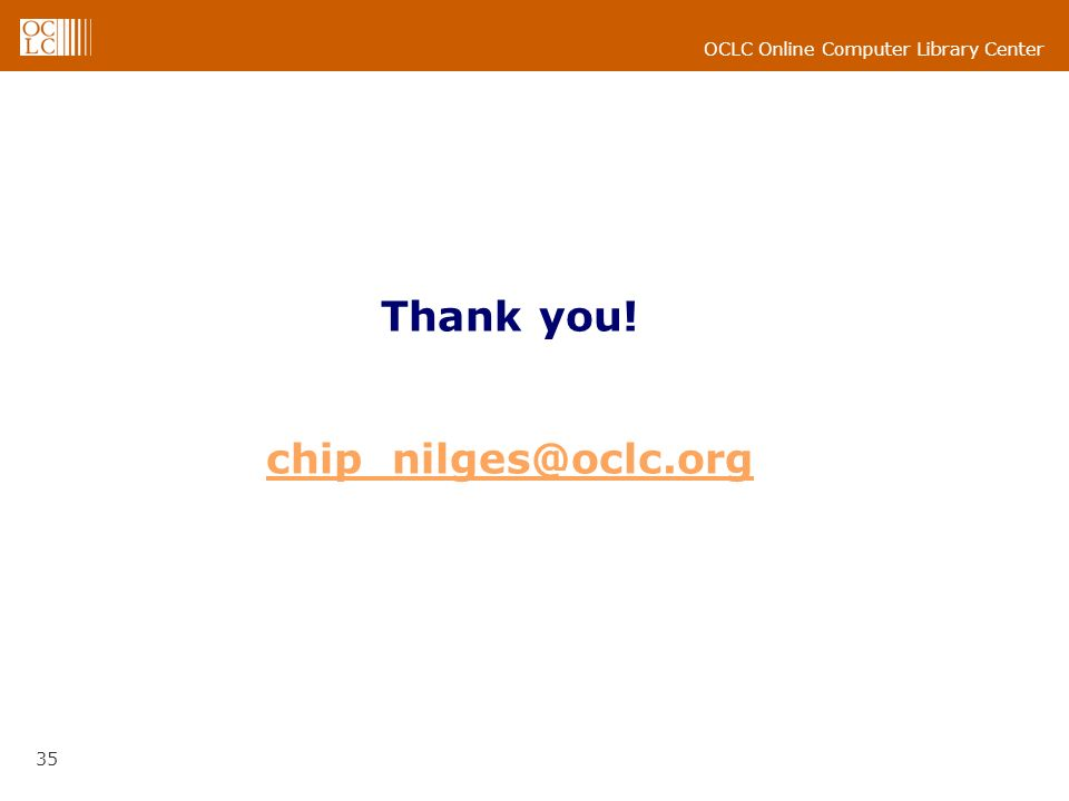 OCLC Online Computer Library Center 35 Thank you! chip_nilges@oclc.org chip_nilges@oclc.org