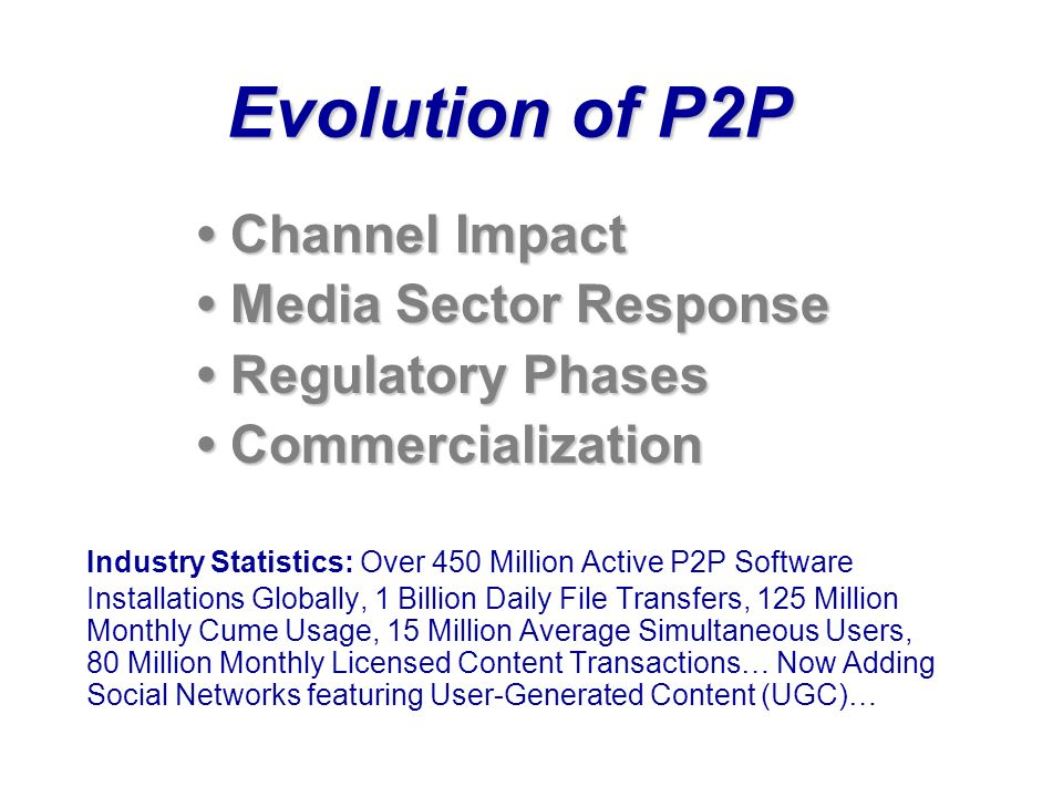 Evolution of P2P Channel Impact Media Sector Response Regulatory Phases Commercialization Industry Statistics: Over 450 Million Active P2P Software Installations Globally, 1 Billion Daily File Transfers, 125 Million Monthly Cume Usage, 15 Million Average Simultaneous Users, 80 Million Monthly Licensed Content Transactions… Now Adding Social Networks featuring User-Generated Content (UGC)…