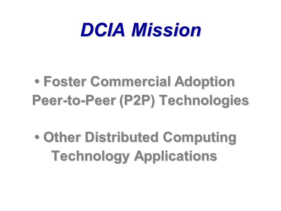 DCIA Mission Foster Commercial Adoption Foster Commercial Adoption Peer-to-Peer (P2P) Technologies Peer-to-Peer (P2P) Technologies Other Distributed Computing Other Distributed Computing Technology Applications Technology Applications