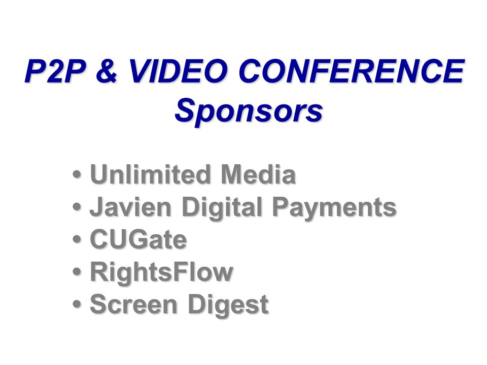 P2P & VIDEO CONFERENCE Sponsors Unlimited Media Unlimited Media Javien Digital Payments Javien Digital Payments CUGate CUGate RightsFlow RightsFlow Screen Digest Screen Digest