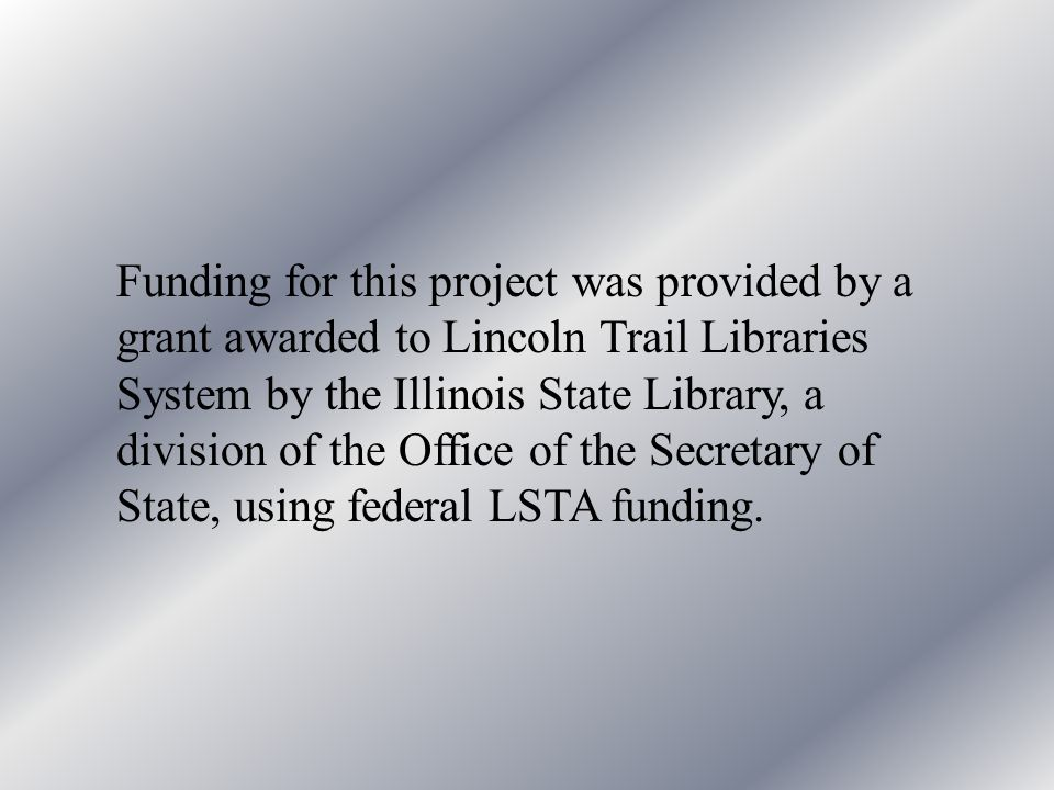 Funding for this project was provided by a grant awarded to Lincoln Trail Libraries System by the Illinois State Library, a division of the Office of the Secretary of State, using federal LSTA funding.