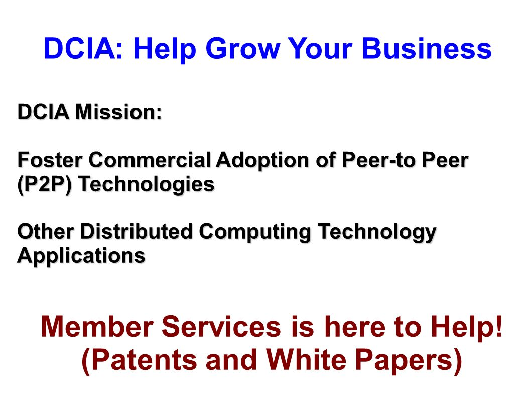 DCIA: Help Grow Your Business DCIA Mission: Foster Commercial Adoption of Peer-to Peer (P2P) Technologies Other Distributed Computing Technology Applications Member Services is here to Help.