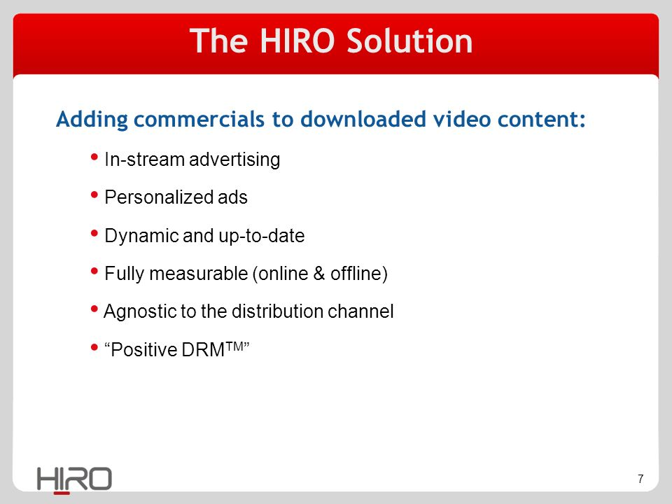 7 Adding commercials to downloaded video content: In-stream advertising Personalized ads Dynamic and up-to-date Fully measurable (online & offline) Agnostic to the distribution channel Positive DRM TM The HIRO Solution