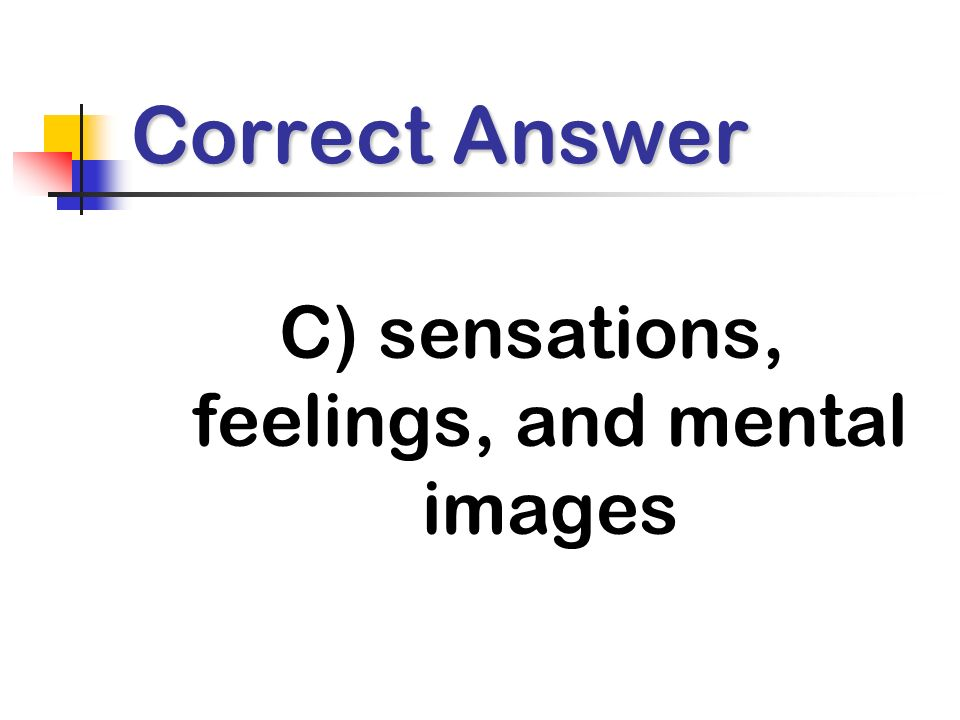 Correct Answer C) sensations, feelings, and mental images