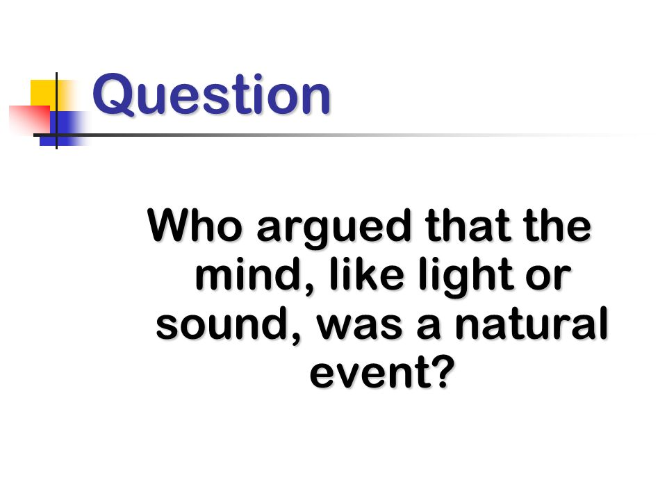 Question Who argued that the mind, like light or sound, was a natural event