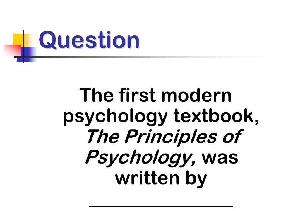 Question The first modern psychology textbook, The Principles of Psychology, was written by _______________