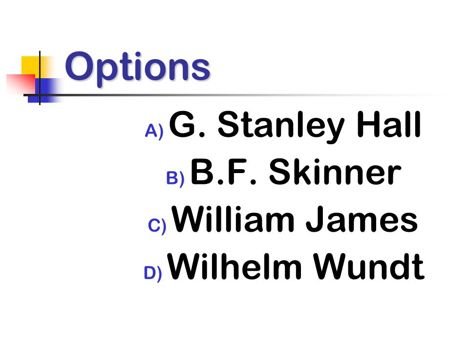 Options A) G. Stanley Hall B) B.F. Skinner C) William James D) Wilhelm Wundt