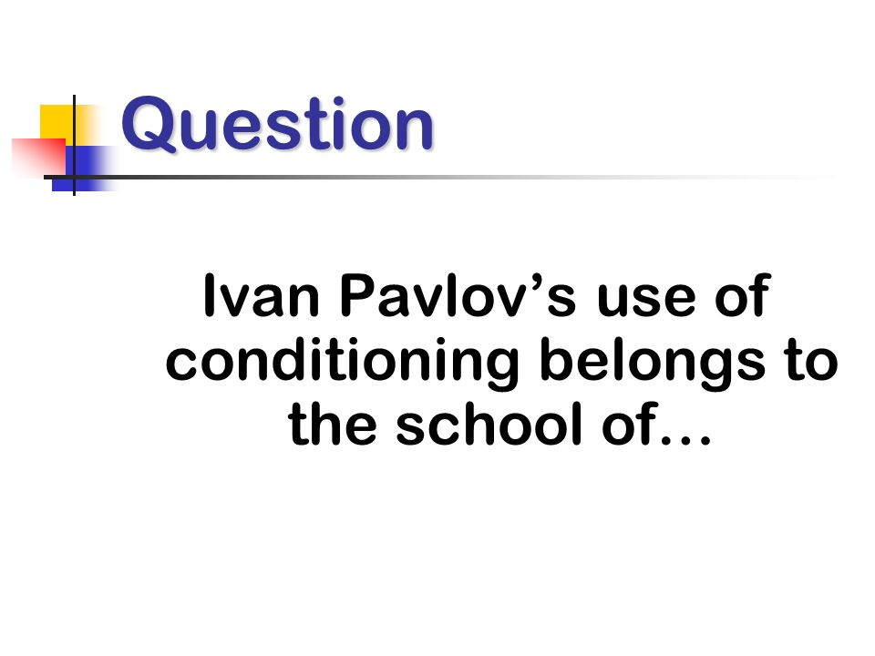 Question Ivan Pavlovs use of conditioning belongs to the school of…