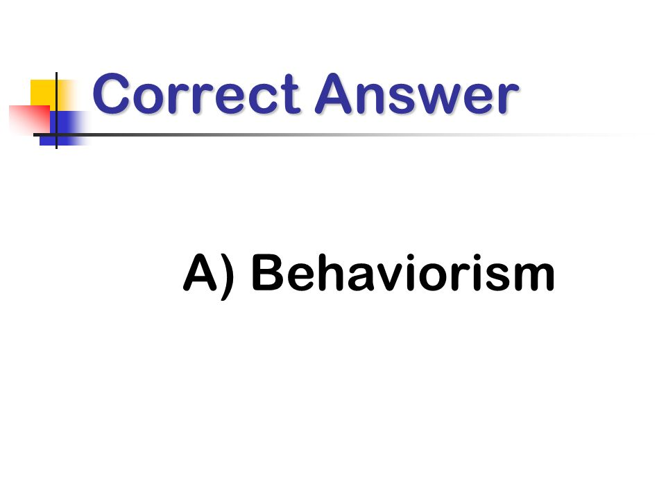 Correct Answer A) Behaviorism