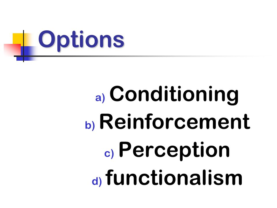 Options a) Conditioning b) Reinforcement c) Perception d) functionalism