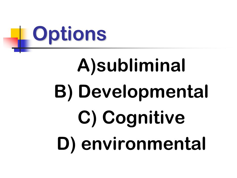 Options A)subliminal B) Developmental C) Cognitive D) environmental