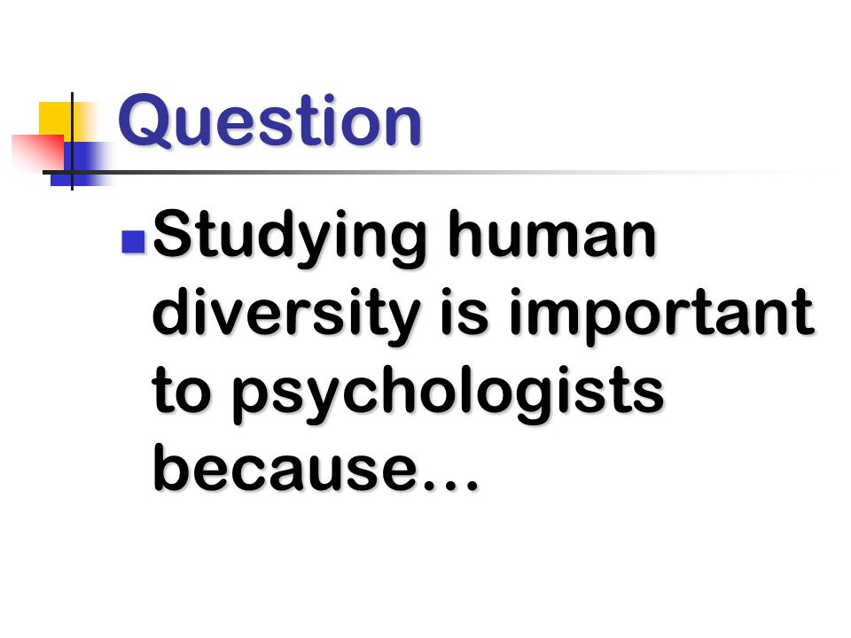 Question Studying human diversity is important to psychologists because… Studying human diversity is important to psychologists because…