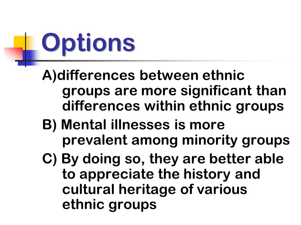 Options A)differences between ethnic groups are more significant than differences within ethnic groups B) Mental illnesses is more prevalent among minority groups C) By doing so, they are better able to appreciate the history and cultural heritage of various ethnic groups