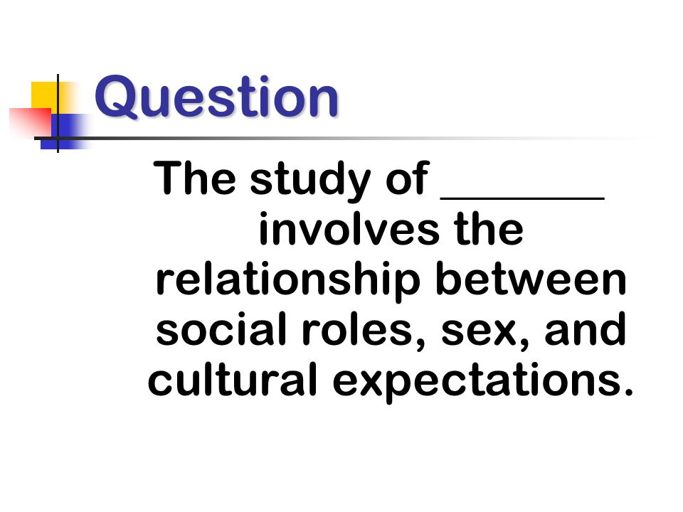 Question The study of _______ involves the relationship between social roles, sex, and cultural expectations.