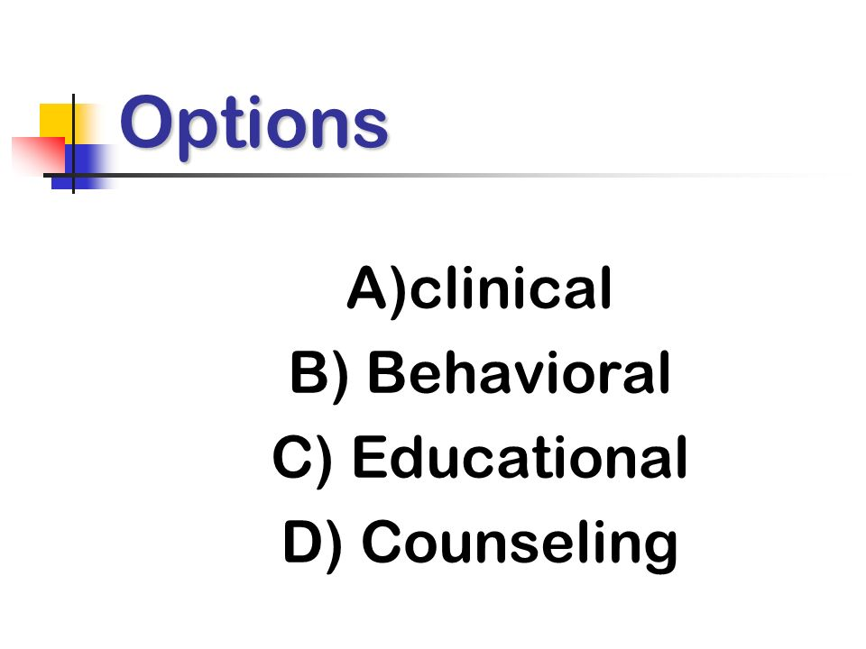 Options A)clinical B) Behavioral C) Educational D) Counseling