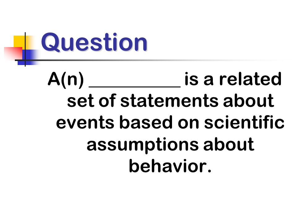 Question A(n) __________ is a related set of statements about events based on scientific assumptions about behavior.