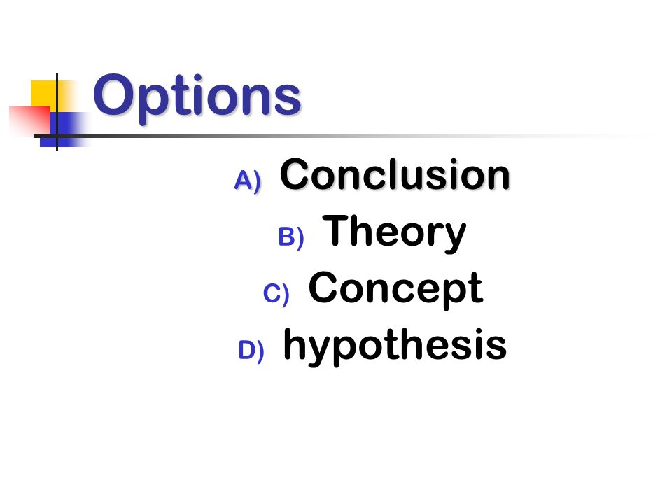 Options A) Conclusion B) Theory C) Concept D) hypothesis