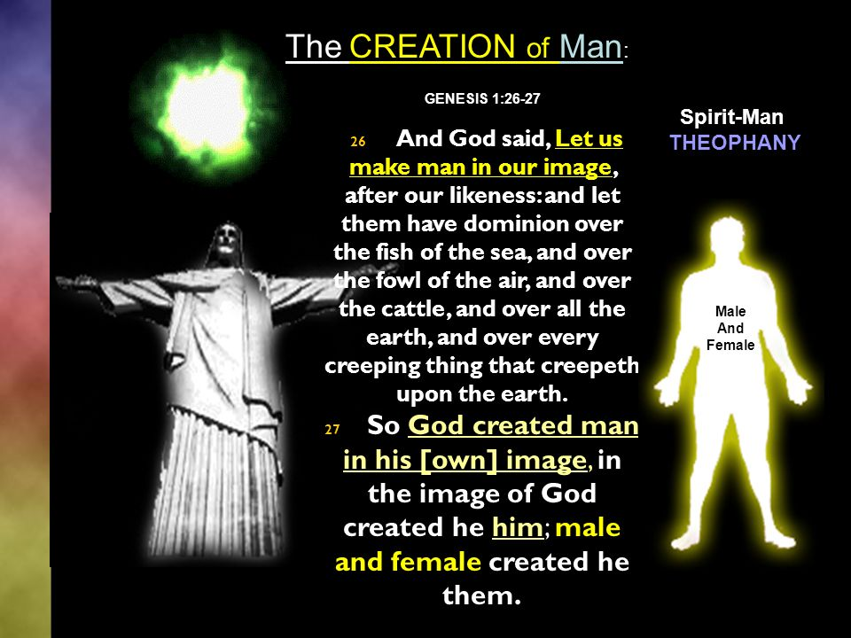 GENESIS 1:26-27 26 And God said, Let us make man in our image, after our likeness: and let them have dominion over the fish of the sea, and over the fowl of the air, and over the cattle, and over all the earth, and over every creeping thing that creepeth upon the earth.