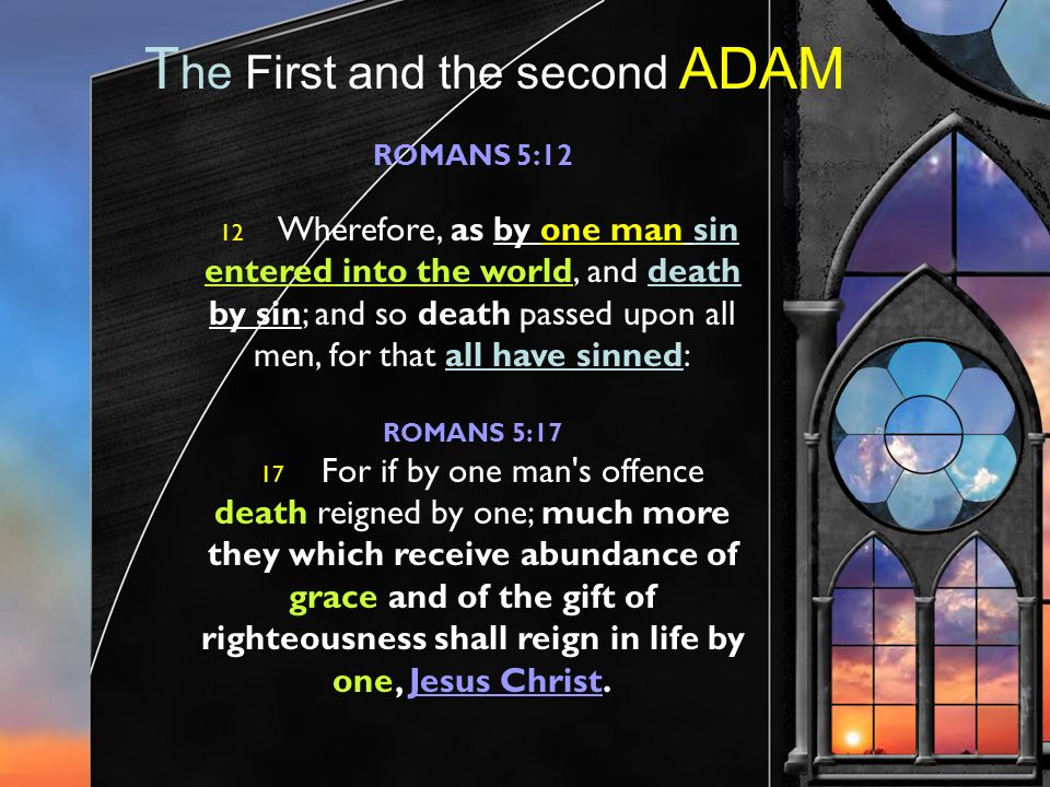 T he First and the second ADAM ROMANS 5:12 12 Wherefore, as by one man sin entered into the world, and death by sin; and so death passed upon all men, for that all have sinned: ROMANS 5:17 17 For if by one man s offence death reigned by one; much more they which receive abundance of grace and of the gift of righteousness shall reign in life by one, Jesus Christ.
