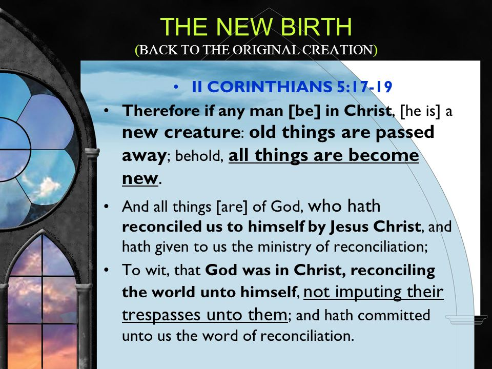 II CORINTHIANS 5:17-19 Therefore if any man [be] in Christ, [he is] a new creature : old things are passed away ; behold, all things are become new.