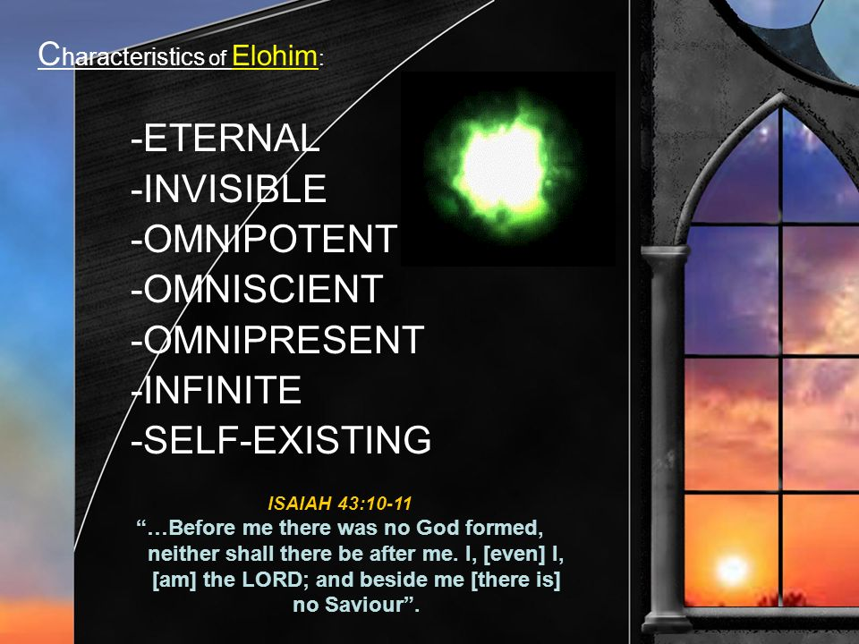C haracteristics of Elohim : -ETERNAL -INVISIBLE -OMNIPOTENT -OMNISCIENT -OMNIPRESENT -INFINITE -SELF-EXISTING ISAIAH 43:10-11 …Before me there was no God formed, neither shall there be after me.