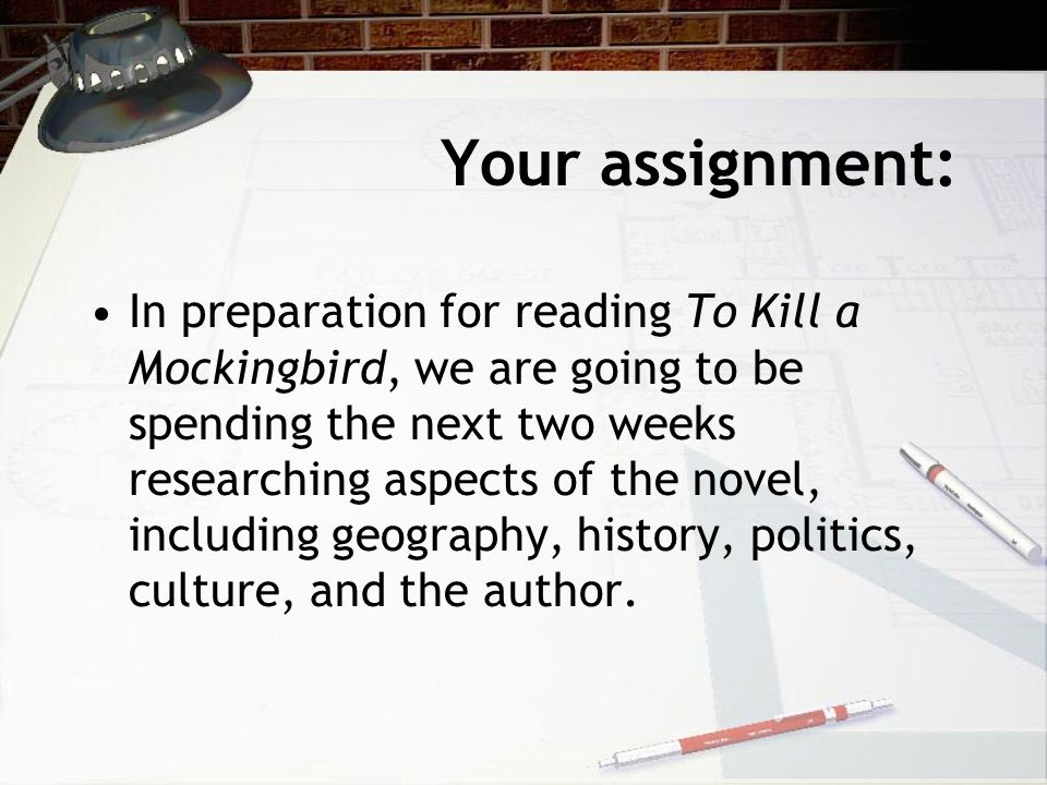 Your assignment: In preparation for reading To Kill a Mockingbird, we are going to be spending the next two weeks researching aspects of the novel, including geography, history, politics, culture, and the author.