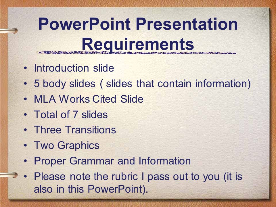 PowerPoint Presentation Requirements Introduction slide 5 body slides ( slides that contain information) MLA Works Cited Slide Total of 7 slides Three Transitions Two Graphics Proper Grammar and Information Please note the rubric I pass out to you (it is also in this PowerPoint).