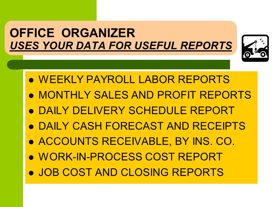 OFFICE ORGANIZER THE SIMPLEST WAY TO SANITY IMPORTS ESTIMATES FROM ALL THREE ESTIMATING SYSTEMS COMBINES AND TRACKS EVERYTHING BY DELIVERY DATE COMBINES ALL TYPES OF LABOR FOR PAYROLL TRACKS COSTS ON ALL REPAIR ORDERS ONE SET OF FILE CLOSING REPORTS FOR MONTH-END MINIMIZES CHANGES FROM YOUR CURRENT SYSTEM