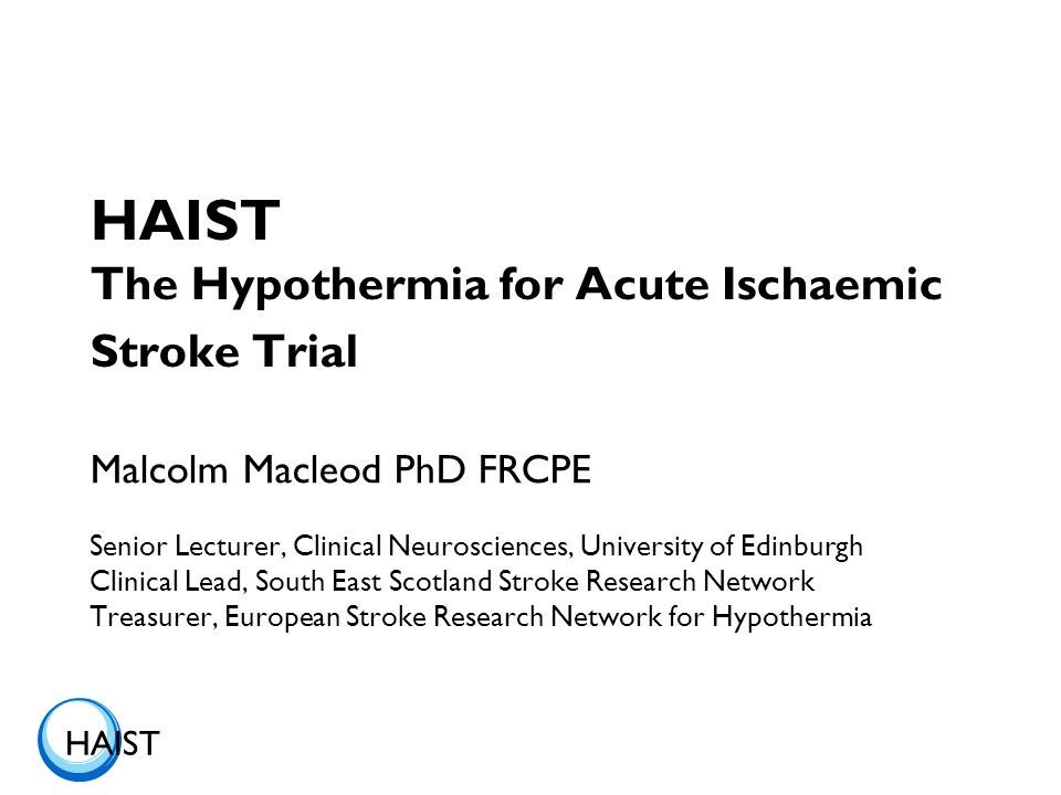 HAIST HAIST The Hypothermia for Acute Ischaemic Stroke Trial Malcolm Macleod PhD FRCPE Senior Lecturer, Clinical Neurosciences, University of Edinburgh Clinical Lead, South East Scotland Stroke Research Network Treasurer, European Stroke Research Network for Hypothermia