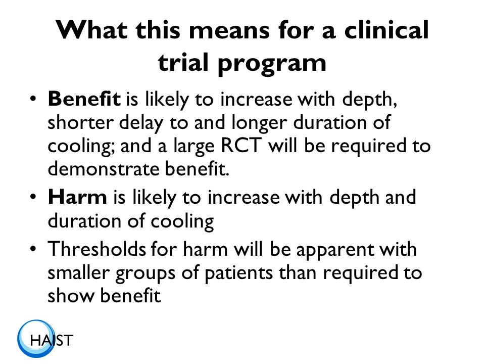 HAIST What this means for a clinical trial program Benefit is likely to increase with depth, shorter delay to and longer duration of cooling; and a large RCT will be required to demonstrate benefit.