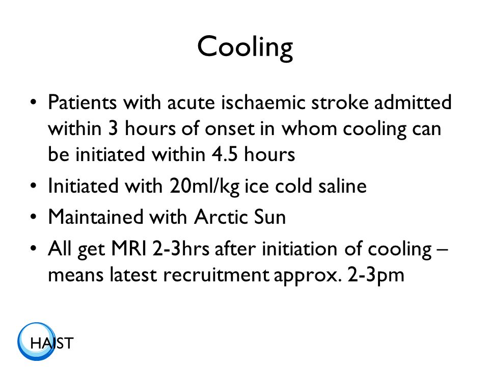 HAIST Cooling Patients with acute ischaemic stroke admitted within 3 hours of onset in whom cooling can be initiated within 4.5 hours Initiated with 20ml/kg ice cold saline Maintained with Arctic Sun All get MRI 2-3hrs after initiation of cooling – means latest recruitment approx.