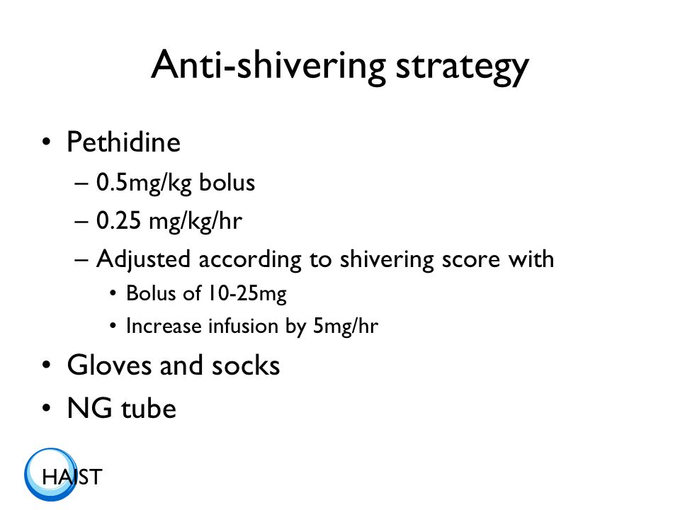 HAIST Anti-shivering strategy Pethidine –0.5mg/kg bolus –0.25 mg/kg/hr –Adjusted according to shivering score with Bolus of 10-25mg Increase infusion by 5mg/hr Gloves and socks NG tube