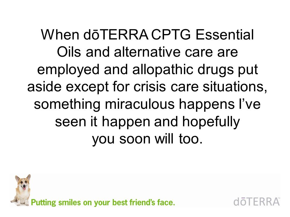 When dōTERRA CPTG Essential Oils and alternative care are employed and allopathic drugs put aside except for crisis care situations, something miraculous happens Ive seen it happen and hopefully you soon will too.