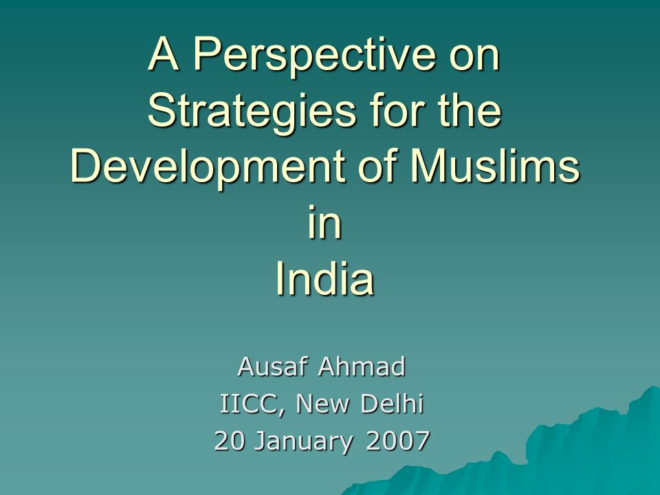 A Perspective on Strategies for the Development of Muslims in India Ausaf Ahmad IICC, New Delhi 20 January 2007