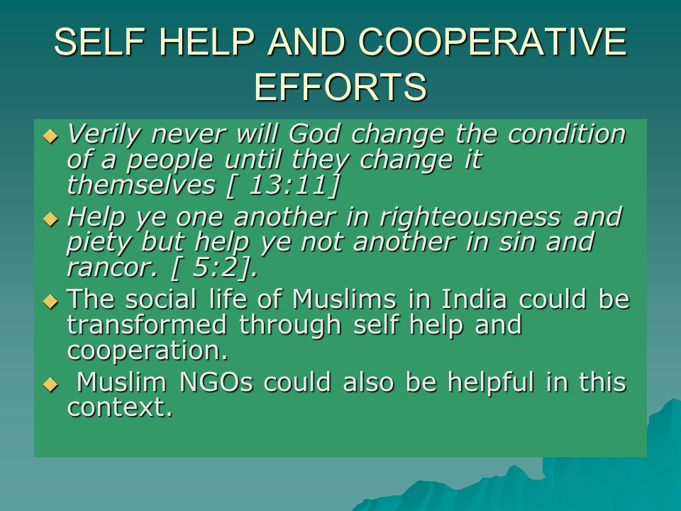 SELF HELP AND COOPERATIVE EFFORTS Verily never will God change the condition of a people until they change it themselves [ 13:11] Verily never will God change the condition of a people until they change it themselves [ 13:11] Help ye one another in righteousness and piety but help ye not another in sin and rancor.