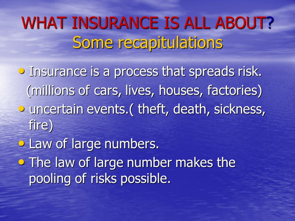 WHAT INSURANCE IS ALL ABOUT. Some recapitulations Insurance is a process that spreads risk.