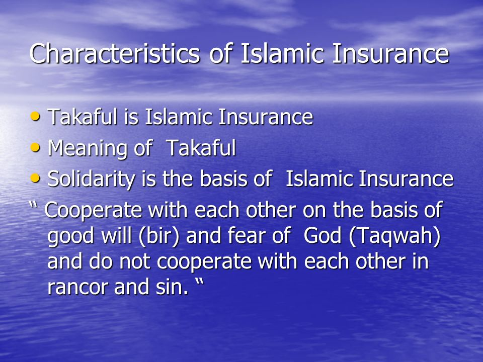 Characteristics of Islamic Insurance Takaful is Islamic Insurance Takaful is Islamic Insurance Meaning of Takaful Meaning of Takaful Solidarity is the basis of Islamic Insurance Solidarity is the basis of Islamic Insurance Cooperate with each other on the basis of good will (bir) and fear of God (Taqwah) and do not cooperate with each other in rancor and sin.